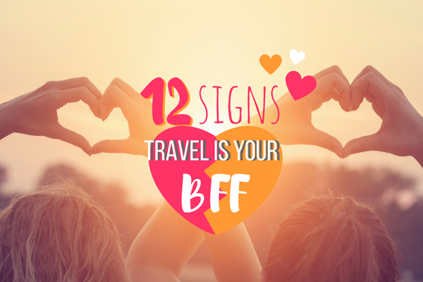 12 Signs Travel is Your BFF